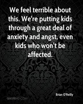 Brian O'Reilly - We feel terrible about this. We're putting kids through a great deal of anxiety and angst, even kids who won't be affected.
