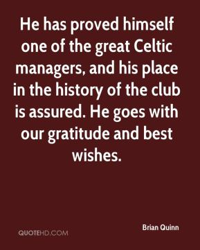 He has proved himself one of the great Celtic managers, and his place in the history of the club is assured. He goes with our gratitude and best wishes.