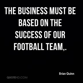 The business must be based on the success of our football team.