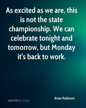 Brian Robinson - As excited as we are, this is not the state championship. We can celebrate tonight and tomorrow, but Monday it's back to work.