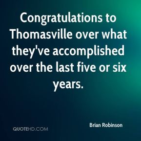 Brian Robinson - Congratulations to Thomasville over what they've accomplished over the last five or six years.