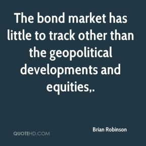 Brian Robinson - The bond market has little to track other than the geopolitical developments and equities.