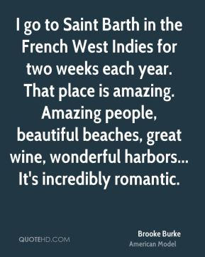 Brooke Burke - I go to Saint Barth in the French West Indies for two weeks each year. That place is amazing. Amazing people, beautiful beaches, great wine, wonderful harbors... It's incredibly romantic.