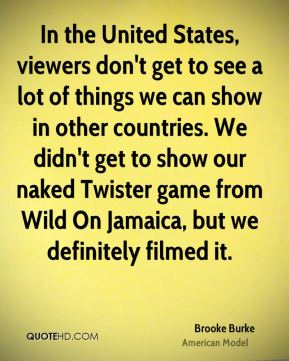 Brooke Burke - In the United States, viewers don't get to see a lot of things we can show in other countries. We didn't get to show our naked Twister game from Wild On Jamaica, but we definitely filmed it.