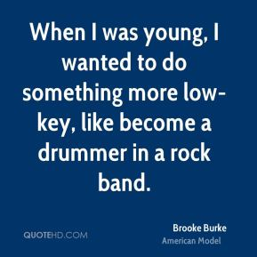 Brooke Burke - When I was young, I wanted to do something more low-key, like become a drummer in a rock band.