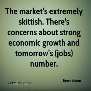Bruce Alston - The market's extremely skittish. There's concerns about strong economic growth and tomorrow's (jobs) number.