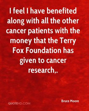 Bruce Moore - I feel I have benefited along with all the other cancer patients with the money that the Terry Fox Foundation has given to cancer research.