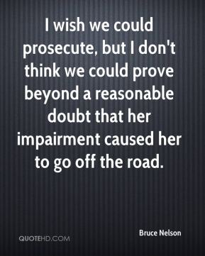 Bruce Nelson - I wish we could prosecute, but I don't think we could prove beyond a reasonable doubt that her impairment caused her to go off the road.