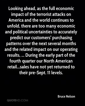 Looking ahead, as the full economic impact of the terrorist attacks on America and the world continues to unfold, there are too many economic and political uncertainties to accurately predict our customers' purchasing patterns over the next several months and the related impact on our operating results, ... During the early part of the fourth quarter our North American retail...sales have not yet returned to their pre-Sept. 11 levels.