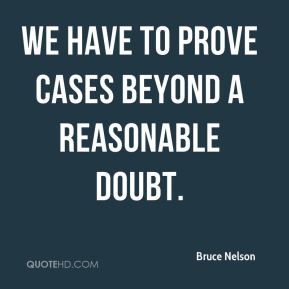 Bruce Nelson - We have to prove cases beyond a reasonable doubt.