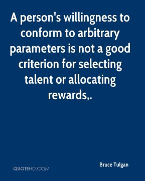 Bruce Tulgan - A person's willingness to conform to arbitrary parameters is not a good criterion for selecting talent or allocating rewards.