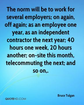 The norm will be to work for several employers; on again, off again; as an employee one year, as an independent contractor the next year; 40 hours one week, 20 hours another; on-site this month, telecommuting the next; and so on.