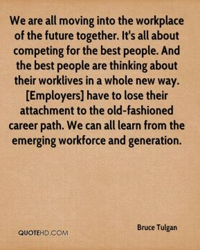 We are all moving into the workplace of the future together. It's all about competing for the best people. And the best people are thinking about their worklives in a whole new way. [Employers] have to lose their attachment to the old-fashioned career path. We can all learn from the emerging workforce and generation.