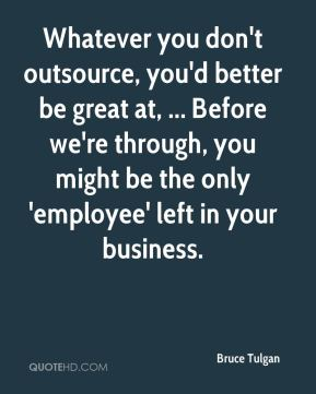 Bruce Tulgan - Whatever you don't outsource, you'd better be great at, ... Before we're through, you might be the only 'employee' left in your business.
