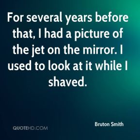 Bruton Smith - For several years before that, I had a picture of the jet on the mirror. I used to look at it while I shaved.