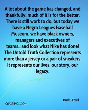 Buck O'Neil - A lot about the game has changed, and thankfully, much of it is for the better. There is still work to do, but today we have a Negro Leagues Baseball Museum, we have black owners, managers and executives of teams...and look what Nike has done! The Untold Truth Collection represents more than a jersey or a pair of sneakers. It represents our lives, our story, our legacy.