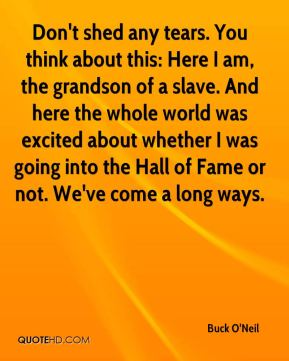Buck O'Neil - Don't shed any tears. You think about this: Here I am, the grandson of a slave. And here the whole world was excited about whether I was going into the Hall of Fame or not. We've come a long ways.