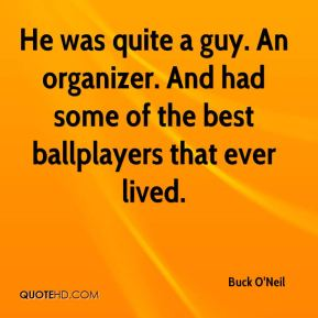 Buck O'Neil - He was quite a guy. An organizer. And had some of the best ballplayers that ever lived.