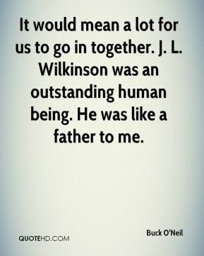 Buck O'Neil - It would mean a lot for us to go in together. J. L. Wilkinson was an outstanding human being. He was like a father to me.
