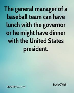 Buck O'Neil - The general manager of a baseball team can have lunch with the governor or he might have dinner with the United States president.