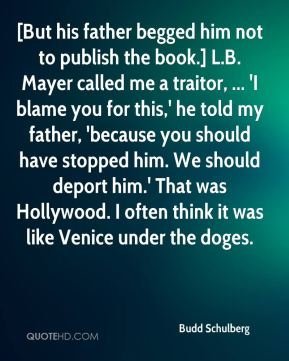 Budd Schulberg - [But his father begged him not to publish the book.] L.B. Mayer called me a traitor, ... 'I blame you for this,' he told my father, 'because you should have stopped him. We should deport him.' That was Hollywood. I often think it was like Venice under the doges.