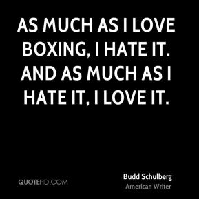 As much as I love boxing, I hate it. And as much as I hate it, I love it.