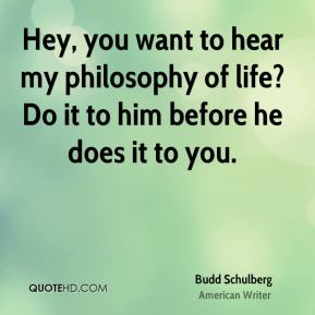 Hey, you want to hear my philosophy of life? Do it to him before he does it to you.