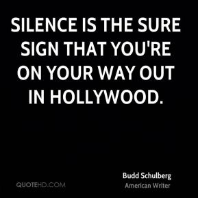 Budd Schulberg - Silence is the sure sign that you're on your way out in Hollywood.