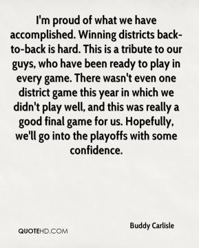 Buddy Carlisle - I'm proud of what we have accomplished. Winning districts back-to-back is hard. This is a tribute to our guys, who have been ready to play in every game. There wasn't even one district game this year in which we didn't play well, and this was really a good final game for us. Hopefully, we'll go into the playoffs with some confidence.