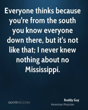 Buddy Guy - Everyone thinks because you're from the south you know everyone down there, but it's not like that; I never knew nothing about no Mississippi.