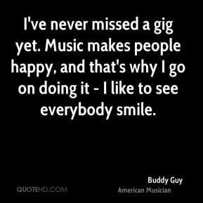 Buddy Guy - I've never missed a gig yet. Music makes people happy, and that's why I go on doing it - I like to see everybody smile.
