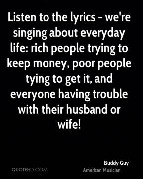 Buddy Guy - Listen to the lyrics - we're singing about everyday life: rich people trying to keep money, poor people tying to get it, and everyone having trouble with their husband or wife!