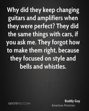 Buddy Guy - Why did they keep changing guitars and amplifiers when they were perfect? They did the same things with cars, if you ask me. They forgot how to make them right, because they focused on style and bells and whistles.