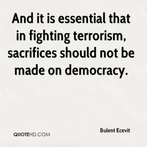 And it is essential that in fighting terrorism, sacrifices should not be made on democracy.