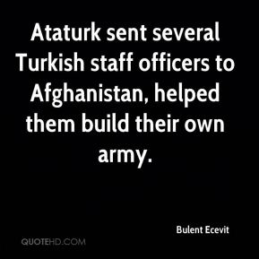 Bulent Ecevit - Ataturk sent several Turkish staff officers to Afghanistan, helped them build their own army.
