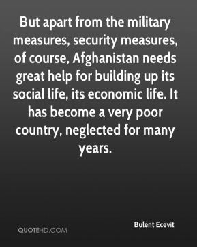 Bulent Ecevit - But apart from the military measures, security measures, of course, Afghanistan needs great help for building up its social life, its economic life. It has become a very poor country, neglected for many years.