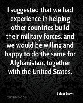 I suggested that we had experience in helping other countries build their military forces, and we would be willing and happy to do the same for Afghanistan, together with the United States.