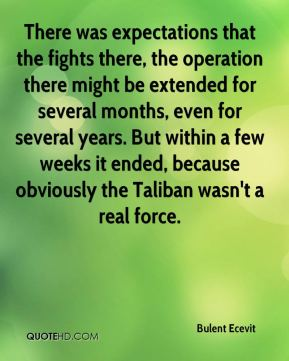Bulent Ecevit - There was expectations that the fights there, the operation there might be extended for several months, even for several years. But within a few weeks it ended, because obviously the Taliban wasn't a real force.
