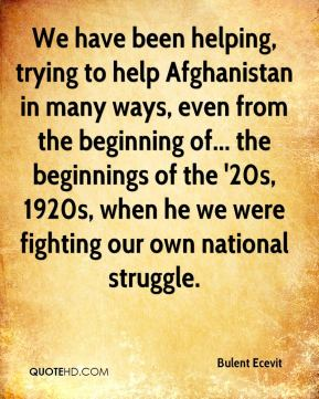 Bulent Ecevit - We have been helping, trying to help Afghanistan in many ways, even from the beginning of... the beginnings of the '20s, 1920s, when he we were fighting our own national struggle.