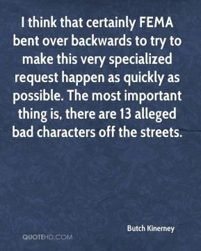 Butch Kinerney - I think that certainly FEMA bent over backwards to try to make this very specialized request happen as quickly as possible. The most important thing is, there are 13 alleged bad characters off the streets.