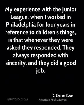 My experience with the Junior League, when I worked in Philadelphia for four years in reference to children's things, is that whenever they were asked they responded. They always responded with sincerity, and they did a good job.