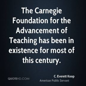 C. Everett Koop - The Carnegie Foundation for the Advancement of Teaching has been in existence for most of this century.