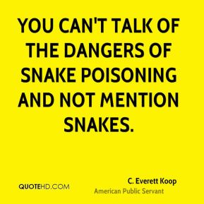 C. Everett Koop - You can't talk of the dangers of snake poisoning and not mention snakes.