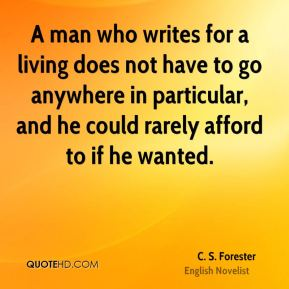 C. S. Forester - A man who writes for a living does not have to go anywhere in particular, and he could rarely afford to if he wanted.