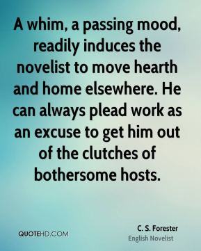 C. S. Forester - A whim, a passing mood, readily induces the novelist to move hearth and home elsewhere. He can always plead work as an excuse to get him out of the clutches of bothersome hosts.
