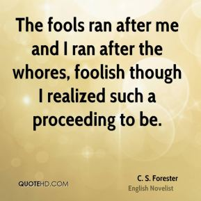 The fools ran after me and I ran after the whores, foolish though I realized such a proceeding to be.