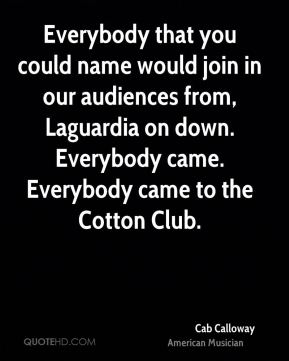 Cab Calloway - Everybody that you could name would join in our audiences from, Laguardia on down. Everybody came. Everybody came to the Cotton Club.