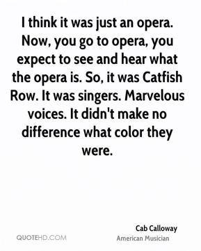 Cab Calloway - I think it was just an opera. Now, you go to opera, you expect to see and hear what the opera is. So, it was Catfish Row. It was singers. Marvelous voices. It didn't make no difference what color they were.