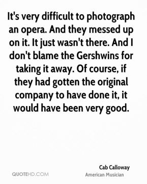 Cab Calloway - It's very difficult to photograph an opera. And they messed up on it. It just wasn't there. And I don't blame the Gershwins for taking it away. Of course, if they had gotten the original company to have done it, it would have been very good.