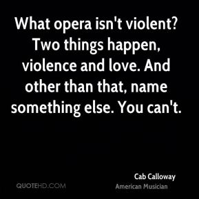 Cab Calloway - What opera isn't violent? Two things happen, violence and love. And other than that, name something else. You can't.